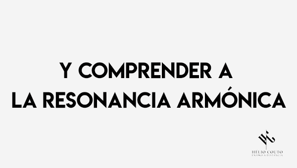 Y comprender a la Resonancia Armónica