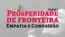Prosperidade de Fronteira VI - Empatia e Compaixão