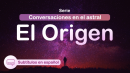 Conversaciones en el astral - EL ORIGEN